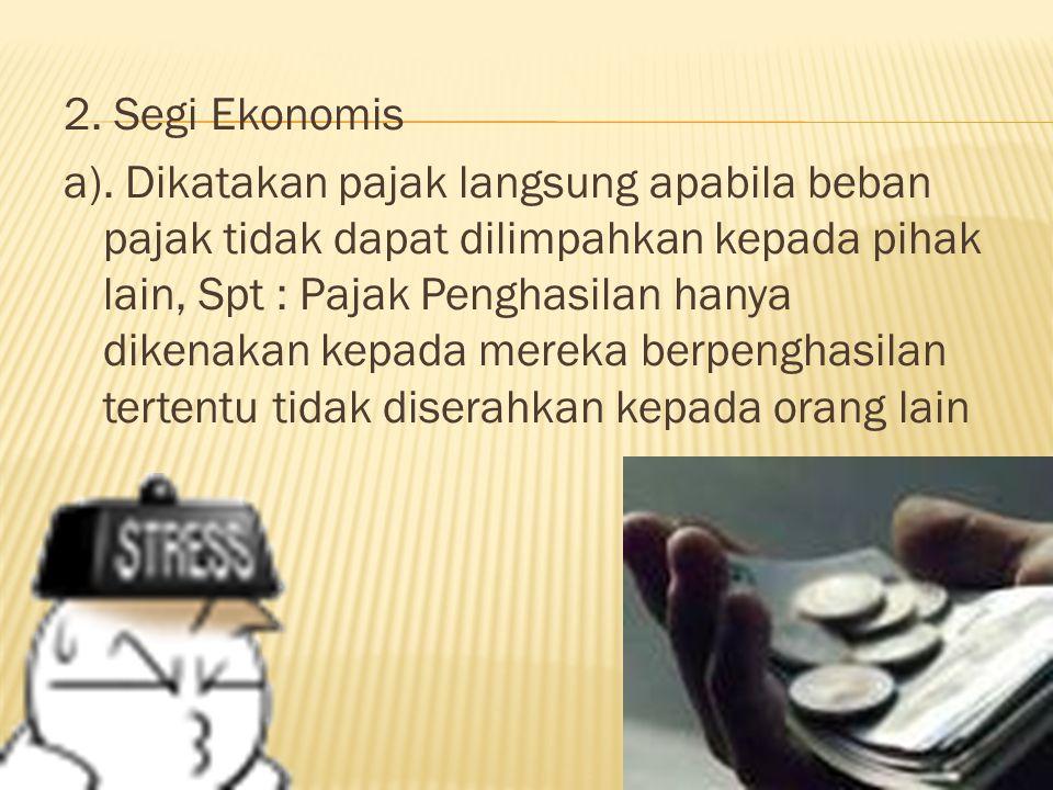 2. Segi Ekonomis a). Dikatakan pajak langsung apabila beban pajak tidak dapat dilimpahkan kepada pihak lain, Spt : Pajak Penghasilan hanya dikenakan k
