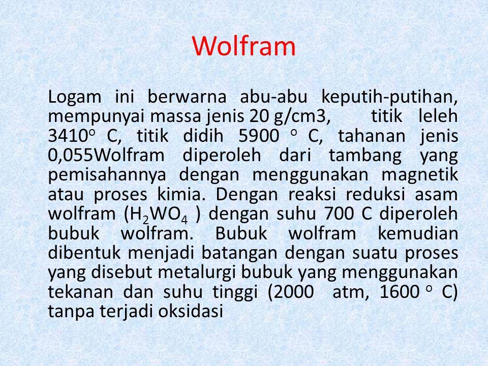 Wolfram Logam ini berwarna abu-abu keputih-putihan, mempunyai massa jenis 20 g/cm3, titik leleh 3410 o C, titik didih 5900 o C, tahanan jenis 0,055Wol