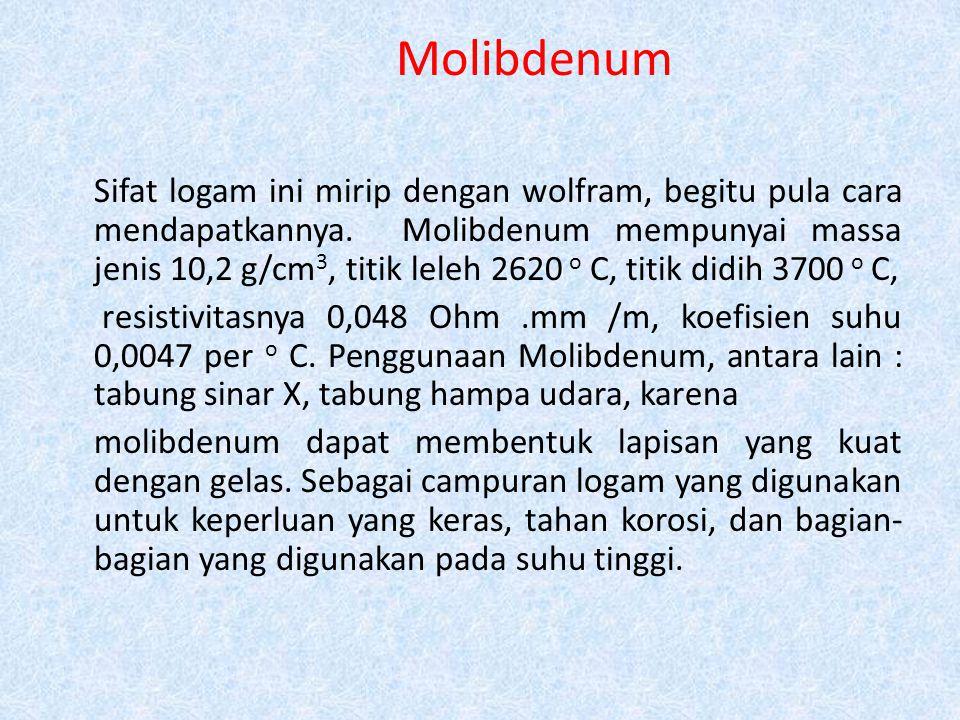 Molibdenum Sifat logam ini mirip dengan wolfram, begitu pula cara mendapatkannya. Molibdenum mempunyai massa jenis 10,2 g/cm 3, titik leleh 2620 o C,