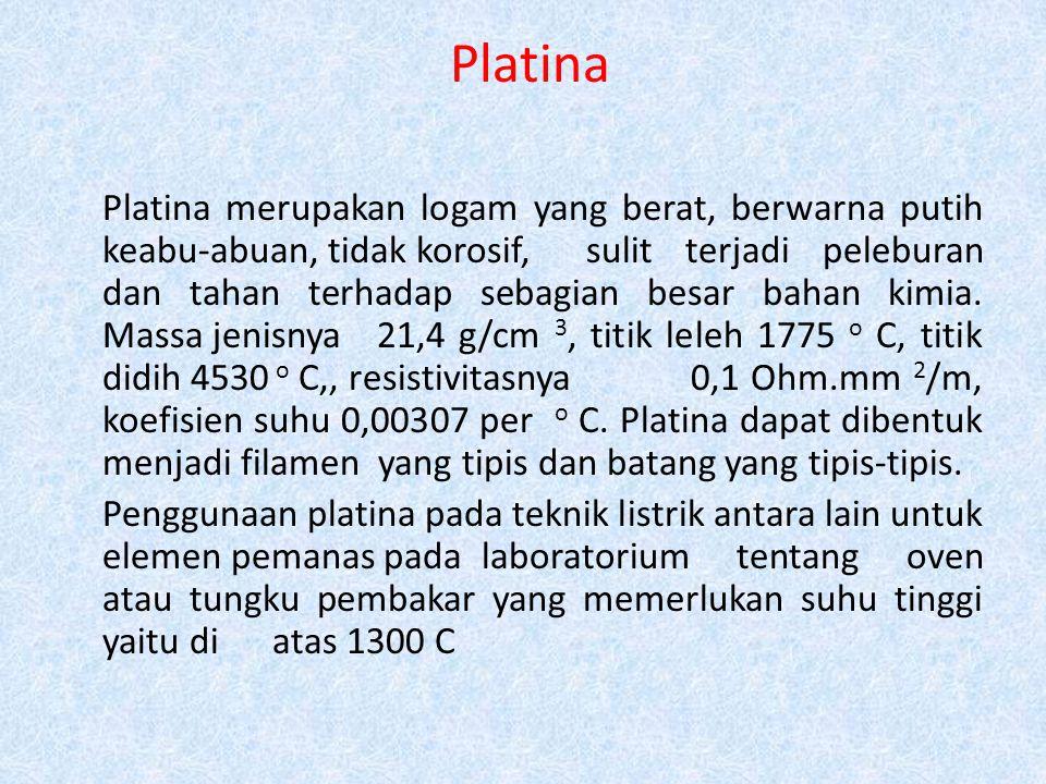 Platina Platina merupakan logam yang berat, berwarna putih keabu-abuan, tidak korosif, sulit terjadi peleburan dan tahan terhadap sebagian besar bahan