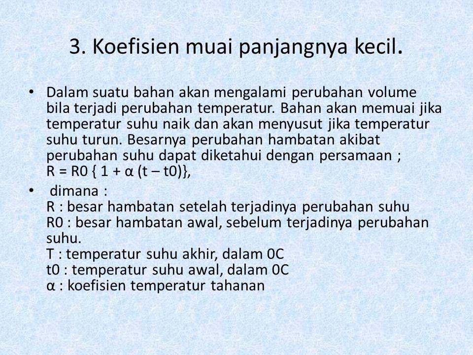 3. Koefisien muai panjangnya kecil. Dalam suatu bahan akan mengalami perubahan volume bila terjadi perubahan temperatur. Bahan akan memuai jika temper