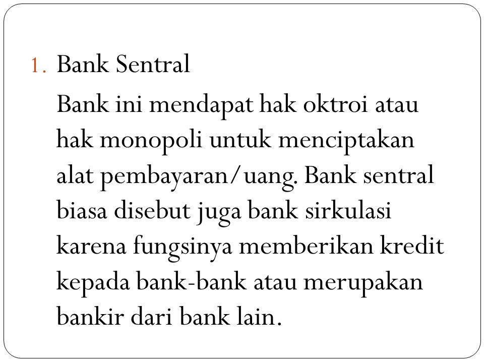 1. Bank Sentral Bank ini mendapat hak oktroi atau hak monopoli untuk menciptakan alat pembayaran/uang. Bank sentral biasa disebut juga bank sirkulasi