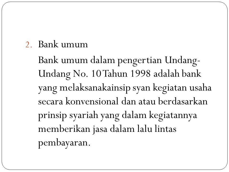 2. Bank umum Bank umum dalam pengertian Undang- Undang No. 10 Tahun 1998 adalah bank yang melaksanakainsip syan kegiatan usaha secara konvensional dan