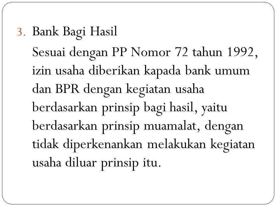 3. Bank Bagi Hasil Sesuai dengan PP Nomor 72 tahun 1992, izin usaha diberikan kapada bank umum dan BPR dengan kegiatan usaha berdasarkan prinsip bagi
