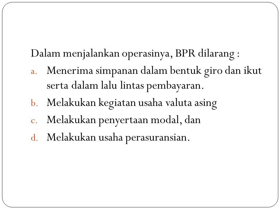 Dalam menjalankan operasinya, BPR dilarang : a. Menerima simpanan dalam bentuk giro dan ikut serta dalam lalu lintas pembayaran. b. Melakukan kegiatan