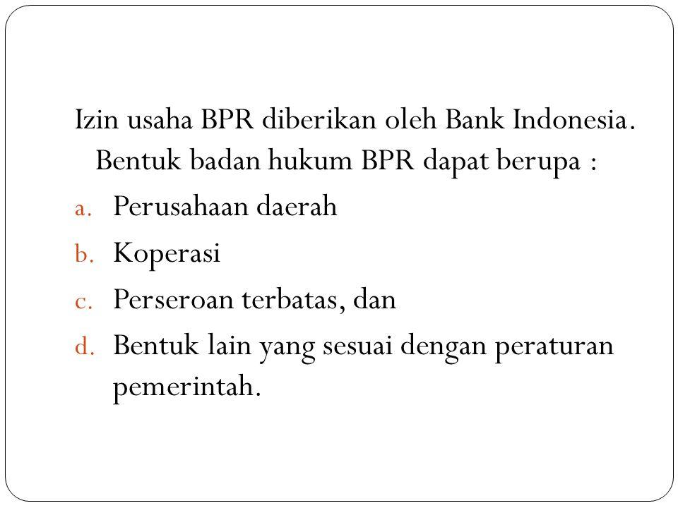 Izin usaha BPR diberikan oleh Bank Indonesia. Bentuk badan hukum BPR dapat berupa : a. Perusahaan daerah b. Koperasi c. Perseroan terbatas, dan d. Ben