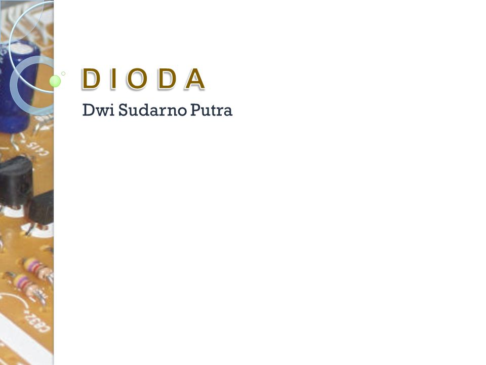 Jenis Dioda Berdasarkan arus yang dilewatkan dioda dibagi ke dalam 2 kkategori yaitu ◦ Dioda Signal  arus lemah 100mA atu kurang ◦ Dioda Rectifier  arus yang lebih kuat Komponen lain yang bekerja dengan prinsip dioda adalah LED dan Zener