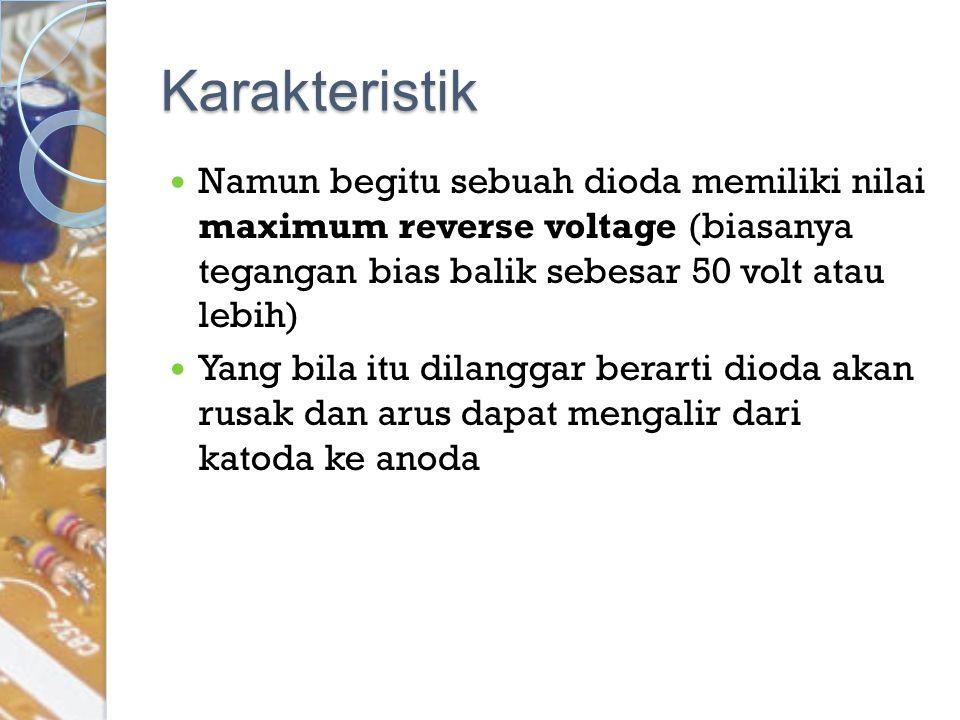 Karakteristik Namun begitu sebuah dioda memiliki nilai maximum reverse voltage (biasanya tegangan bias balik sebesar 50 volt atau lebih) Yang bila itu