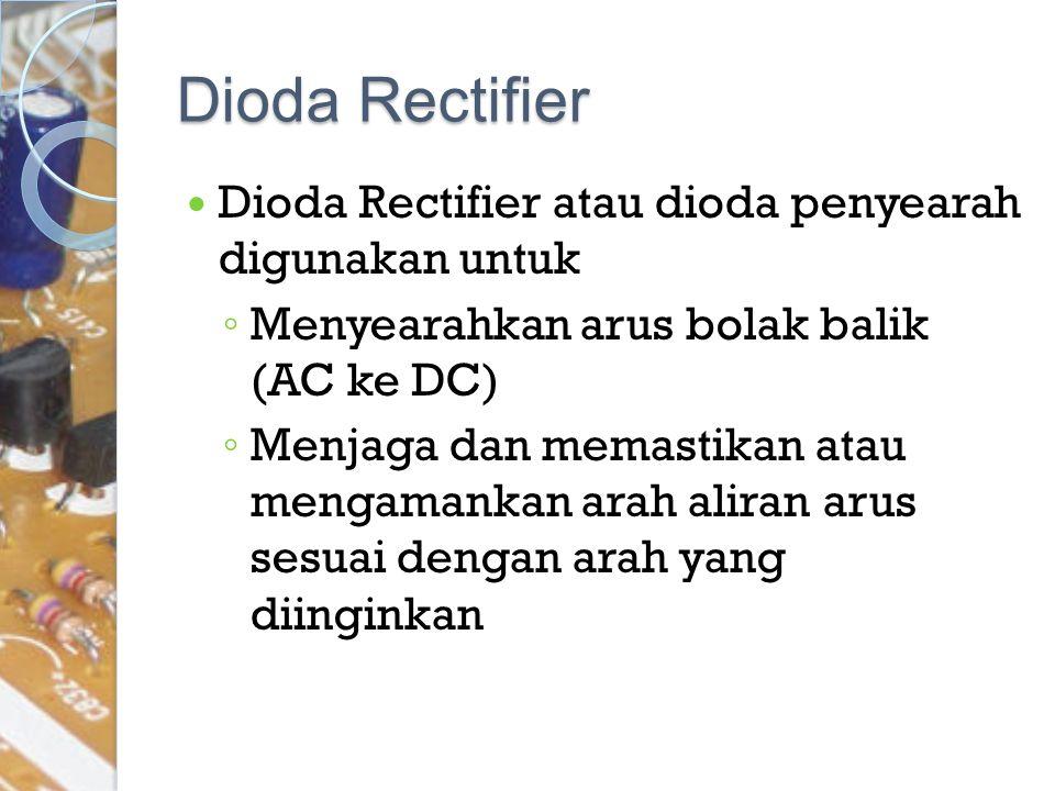 Dioda Rectifier Dioda Rectifier atau dioda penyearah digunakan untuk ◦ Menyearahkan arus bolak balik (AC ke DC) ◦ Menjaga dan memastikan atau mengaman