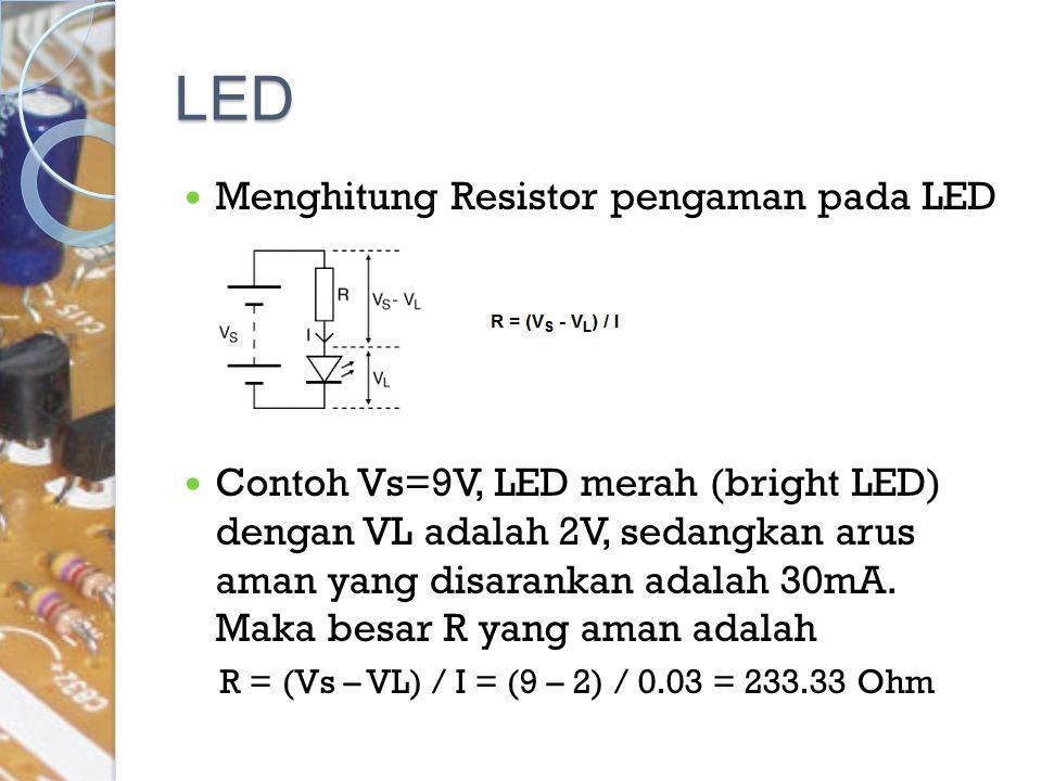 LED Menghitung Resistor pengaman pada LED Contoh Vs=9V, LED merah (bright LED) dengan VL adalah 2V, sedangkan arus aman yang disarankan adalah 30mA. M