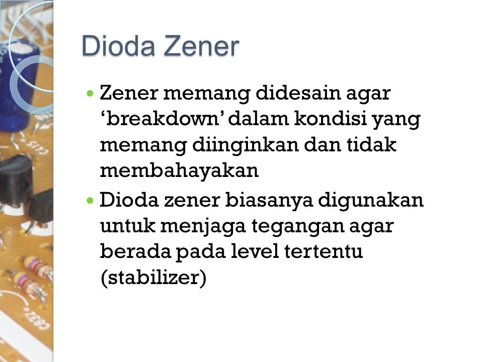 Dioda Zener Zener memang didesain agar 'breakdown' dalam kondisi yang memang diinginkan dan tidak membahayakan Dioda zener biasanya digunakan untuk me