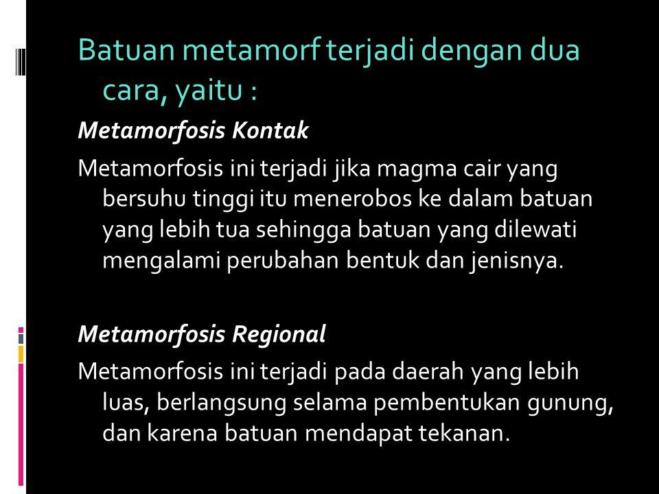 Batuan metamorf terjadi dengan dua cara, yaitu : Metamorfosis Kontak Metamorfosis ini terjadi jika magma cair yang bersuhu tinggi itu menerobos ke dal
