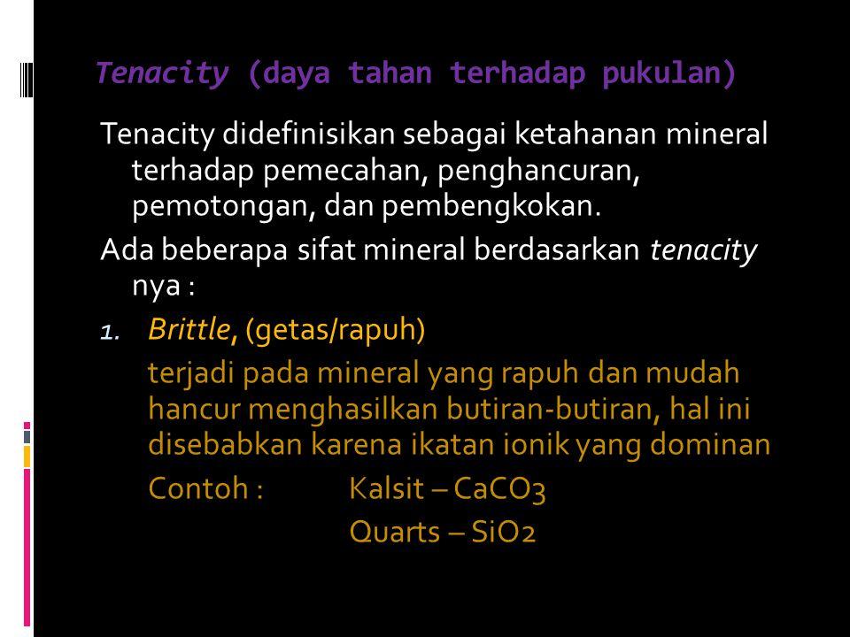 Tenacity (daya tahan terhadap pukulan) Tenacity didefinisikan sebagai ketahanan mineral terhadap pemecahan, penghancuran, pemotongan, dan pembengkokan
