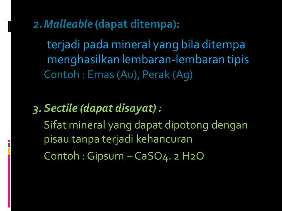 2.Malleable (dapat ditempa): Contoh : Emas (Au), Perak (Ag) 3. Sectile (dapat disayat) : Sifat mineral yang dapat dipotong dengan pisau tanpa terjadi