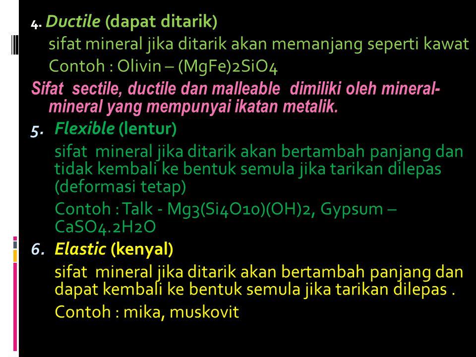 4. Ductile (dapat ditarik) sifat mineral jika ditarik akan memanjang seperti kawat Contoh : Olivin – (MgFe)2SiO4 Sifat sectile, ductile dan malleable