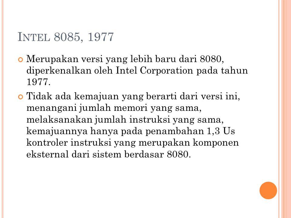 I NTEL 8085, 1977 Merupakan versi yang lebih baru dari 8080, diperkenalkan oleh Intel Corporation pada tahun 1977.