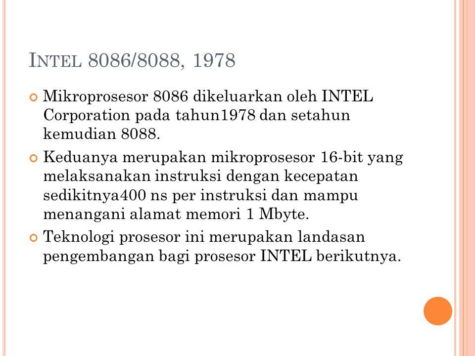 I NTEL 8086/8088, 1978 Mikroprosesor 8086 dikeluarkan oleh INTEL Corporation pada tahun1978 dan setahun kemudian 8088.