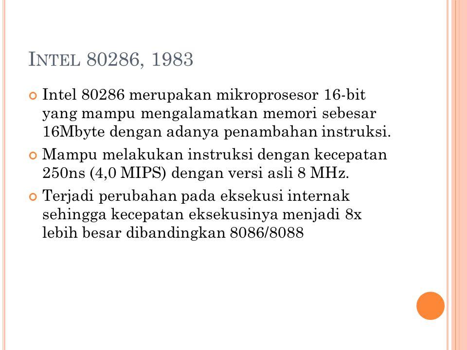 I NTEL 80286, 1983 Intel 80286 merupakan mikroprosesor 16-bit yang mampu mengalamatkan memori sebesar 16Mbyte dengan adanya penambahan instruksi.
