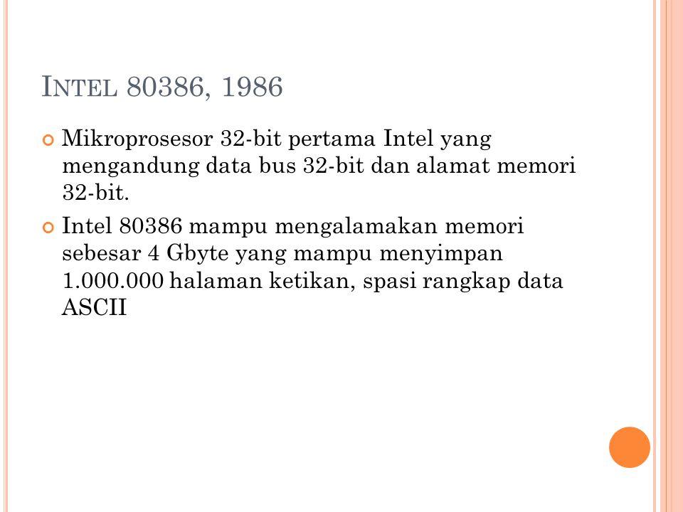 I NTEL 80386, 1986 Mikroprosesor 32-bit pertama Intel yang mengandung data bus 32-bit dan alamat memori 32-bit.