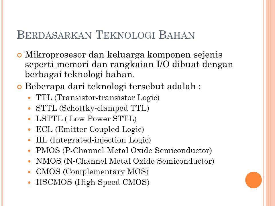 B ERDASARKAN T EKNOLOGI B AHAN Mikroprosesor dan keluarga komponen sejenis seperti memori dan rangkaian I/O dibuat dengan berbagai teknologi bahan.