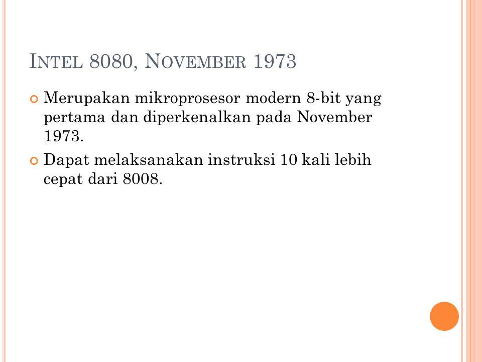 I NTEL 8080, N OVEMBER 1973 Merupakan mikroprosesor modern 8-bit yang pertama dan diperkenalkan pada November 1973.