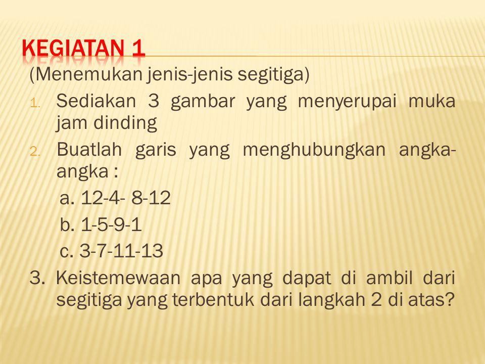 (Menemukan jenis-jenis segitiga) 1. Sediakan 3 gambar yang menyerupai muka jam dinding 2. Buatlah garis yang menghubungkan angka- angka : a. 12-4- 8-1