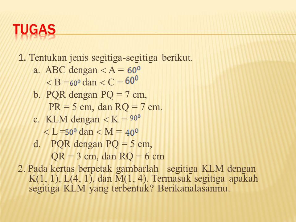 1. Tentukan jenis segitiga-segitiga berikut. a. ABC dengan  A =  B = dan  C = b. PQR dengan PQ = 7 cm, PR = 5 cm, dan RQ = 7 cm. c. KLM dengan  K