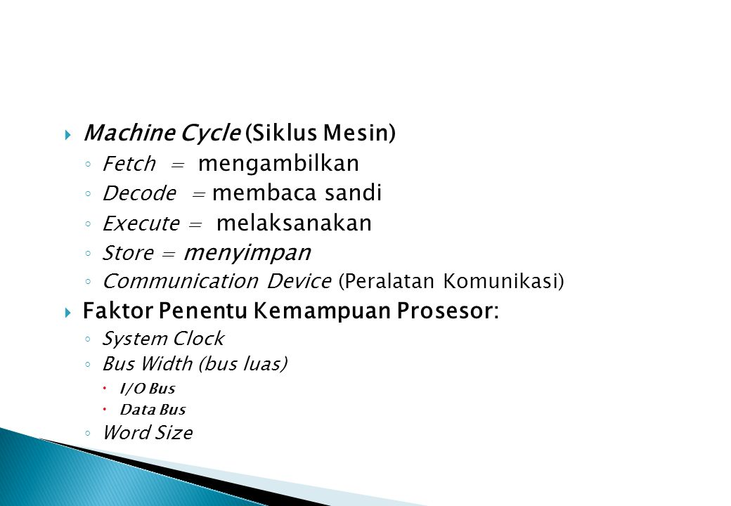  Machine Cycle (Siklus Mesin) ◦ Fetch = mengambilkan ◦ Decode = membaca sandi ◦ Execute = melaksanakan ◦ Store = menyimpan ◦ Communication Device (Pe
