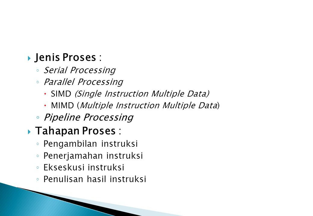  Jenis Proses : ◦ Serial Processing ◦ Parallel Processing  SIMD (Single Instruction Multiple Data)  MIMD (Multiple Instruction Multiple Data) ◦ Pip