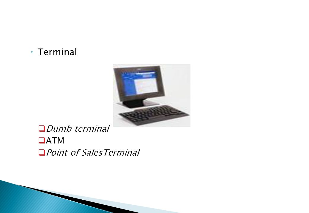 ◦ Terminal  Dumb terminal  ATM  Point of SalesTerminal