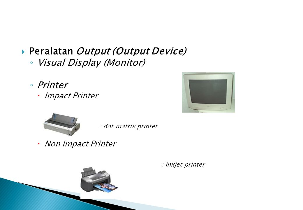  Peralatan Output (Output Device) ◦ Visual Display (Monitor) ◦ Printer  Impact Printer : dot matrix printer  Non Impact Printer : inkjet printer