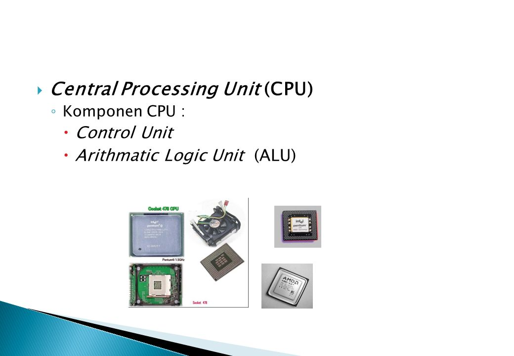  Central Processing Unit (CPU) ◦ Komponen CPU :  Control Unit  Arithmatic Logic Unit (ALU)