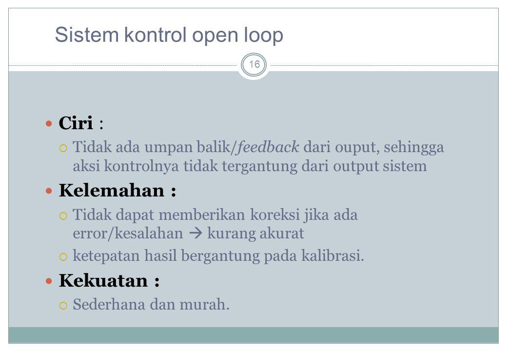 16 Ciri :  Tidak ada umpan balik/feedback dari ouput, sehingga aksi kontrolnya tidak tergantung dari output sistem Kelemahan :  Tidak dapat memberik