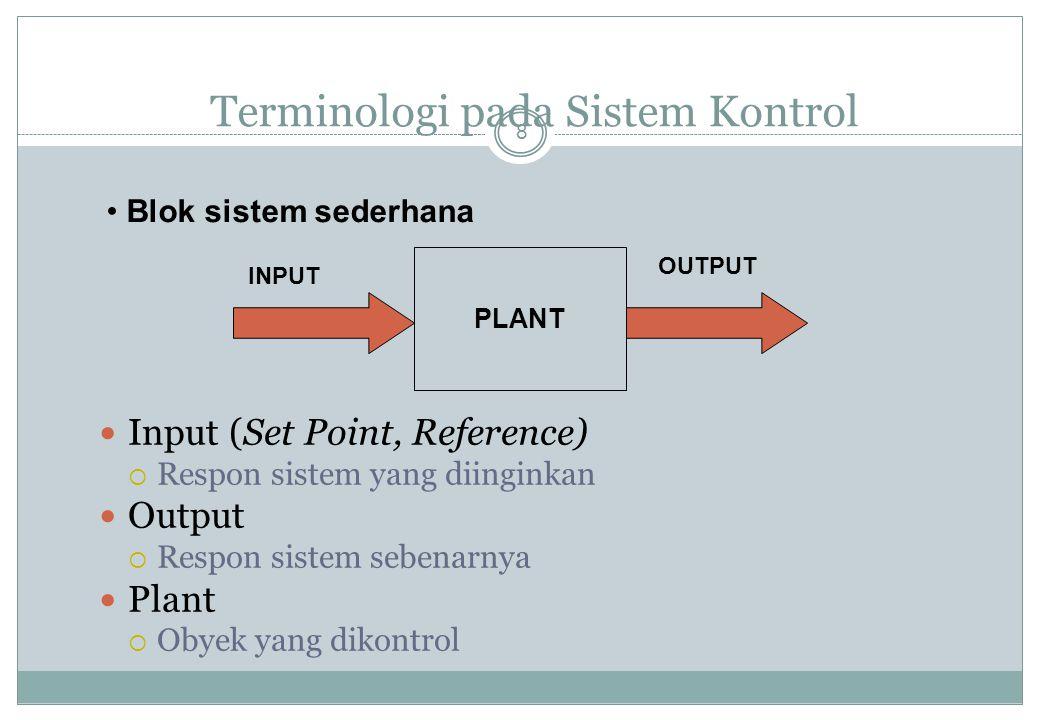 Terminologi pada Sistem Kontrol 8 Input (Set Point, Reference)  Respon sistem yang diinginkan Output  Respon sistem sebenarnya Plant  Obyek yang di