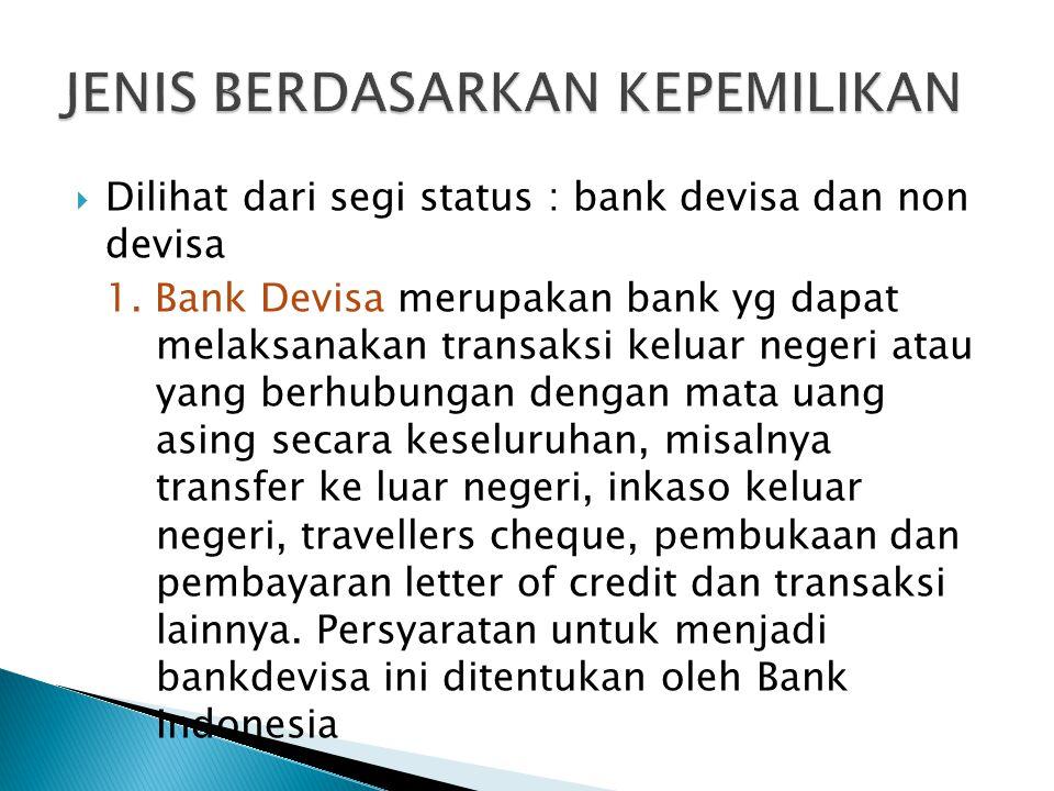  Dilihat dari segi status : bank devisa dan non devisa 1. Bank Devisa merupakan bank yg dapat melaksanakan transaksi keluar negeri atau yang berhubun