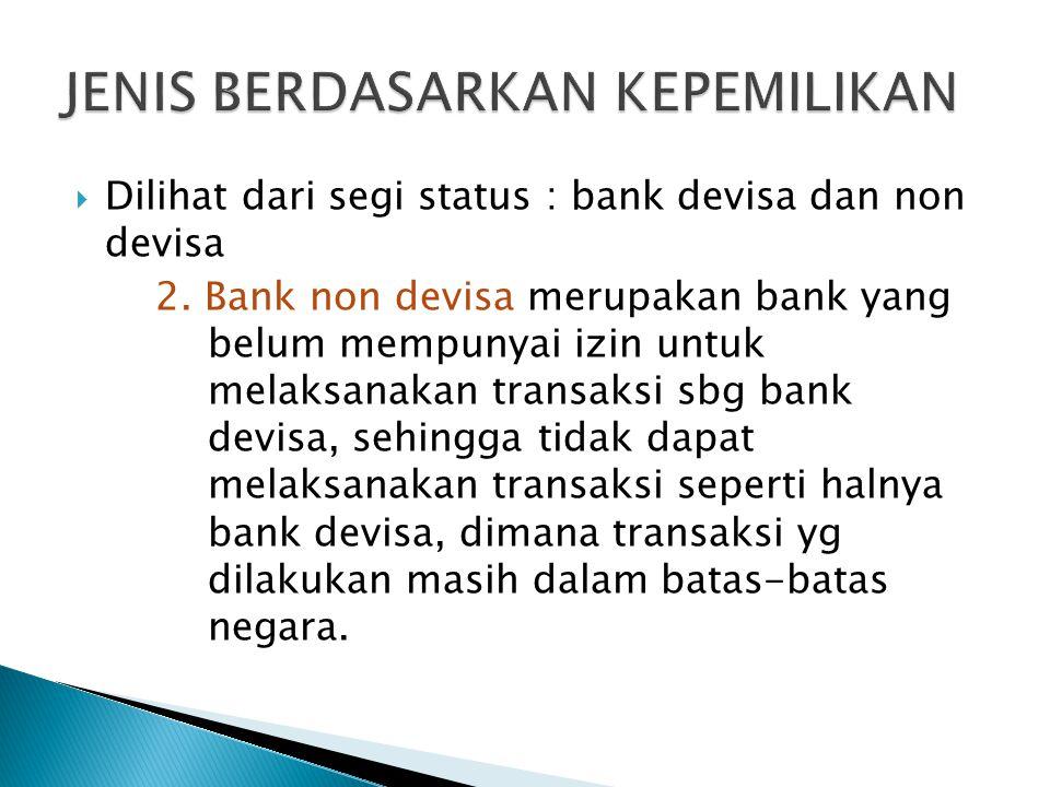  Dilihat dari segi status : bank devisa dan non devisa 2. Bank non devisa merupakan bank yang belum mempunyai izin untuk melaksanakan transaksi sbg b