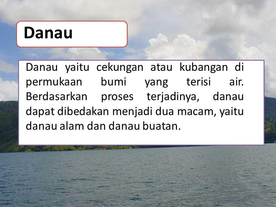 Danau Danau yaitu cekungan atau kubangan di permukaan bumi yang terisi air. Berdasarkan proses terjadinya, danau dapat dibedakan menjadi dua macam, ya