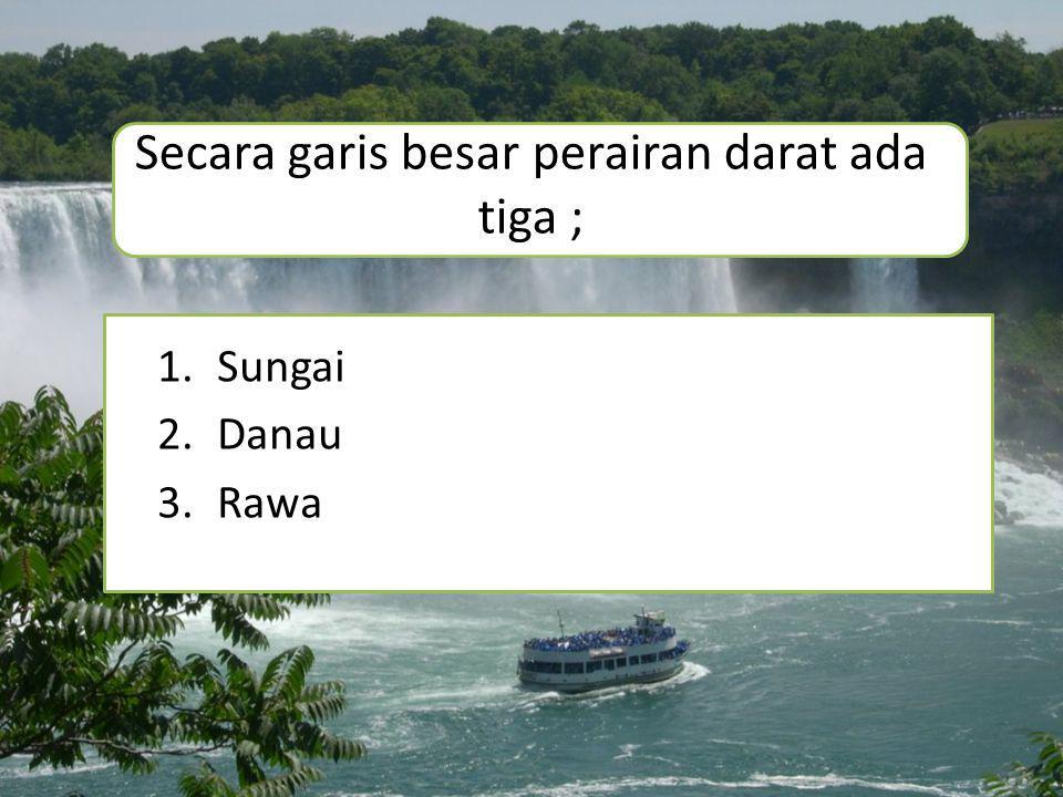 Secara garis besar perairan darat ada tiga ; 1.Sungai 2.Danau 3.Rawa