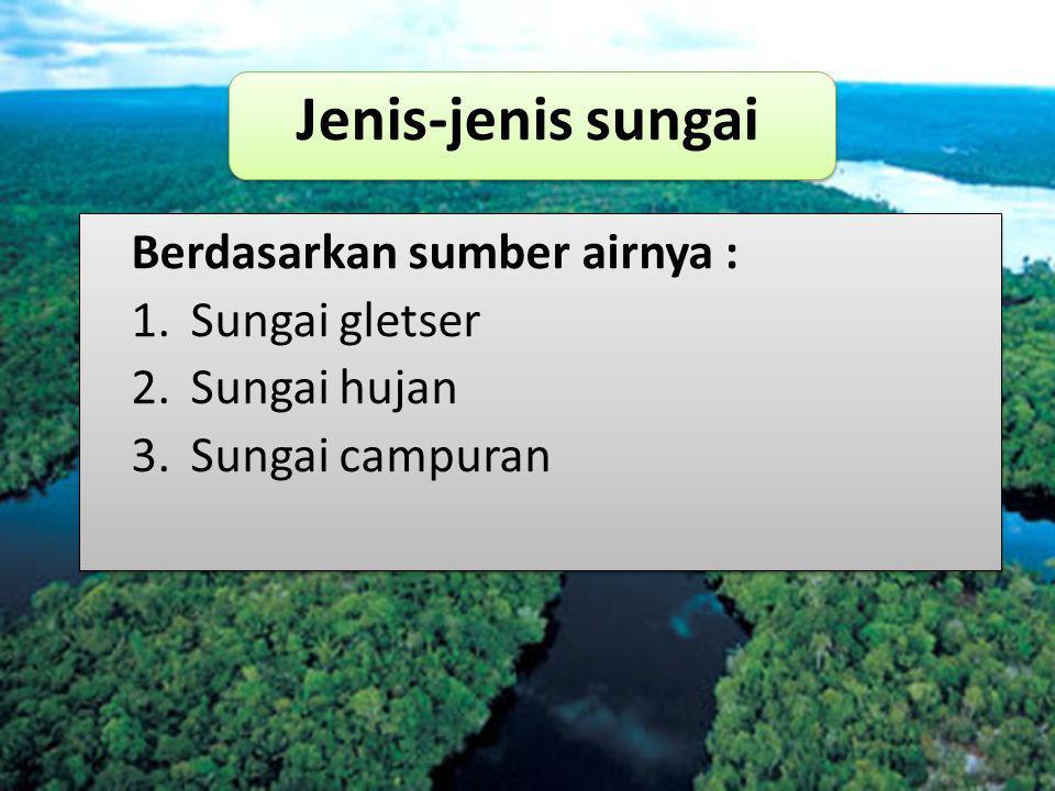 Berdasarkan sumber airnya : 1.Sungai gletser 2.Sungai hujan 3.Sungai campuran Jenis-jenis sungai