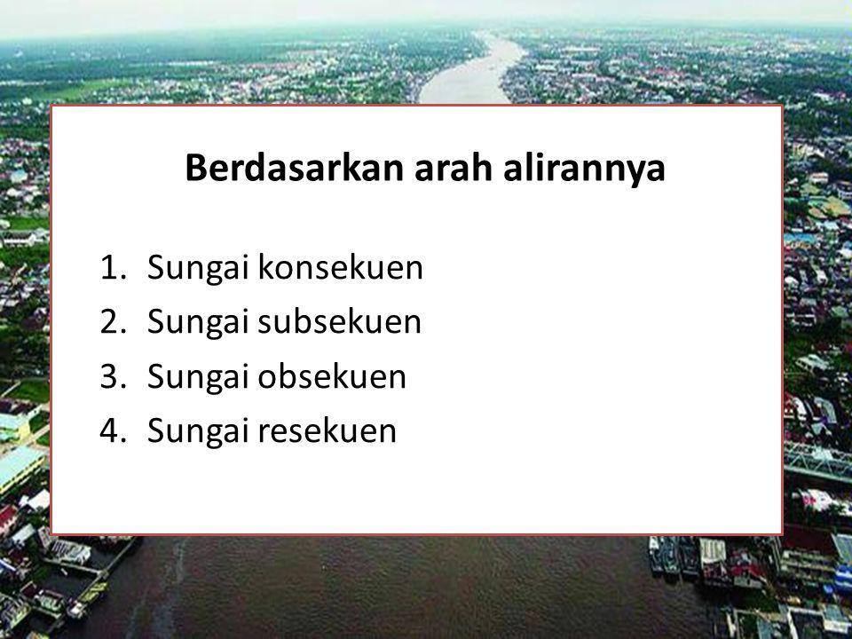 Berdasarkan arah alirannya 1.Sungai konsekuen 2.Sungai subsekuen 3.Sungai obsekuen 4.Sungai resekuen