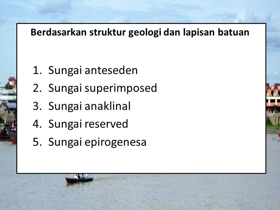 Berdasarkan struktur geologi dan lapisan batuan 1.Sungai anteseden 2.Sungai superimposed 3.Sungai anaklinal 4.Sungai reserved 5.Sungai epirogenesa
