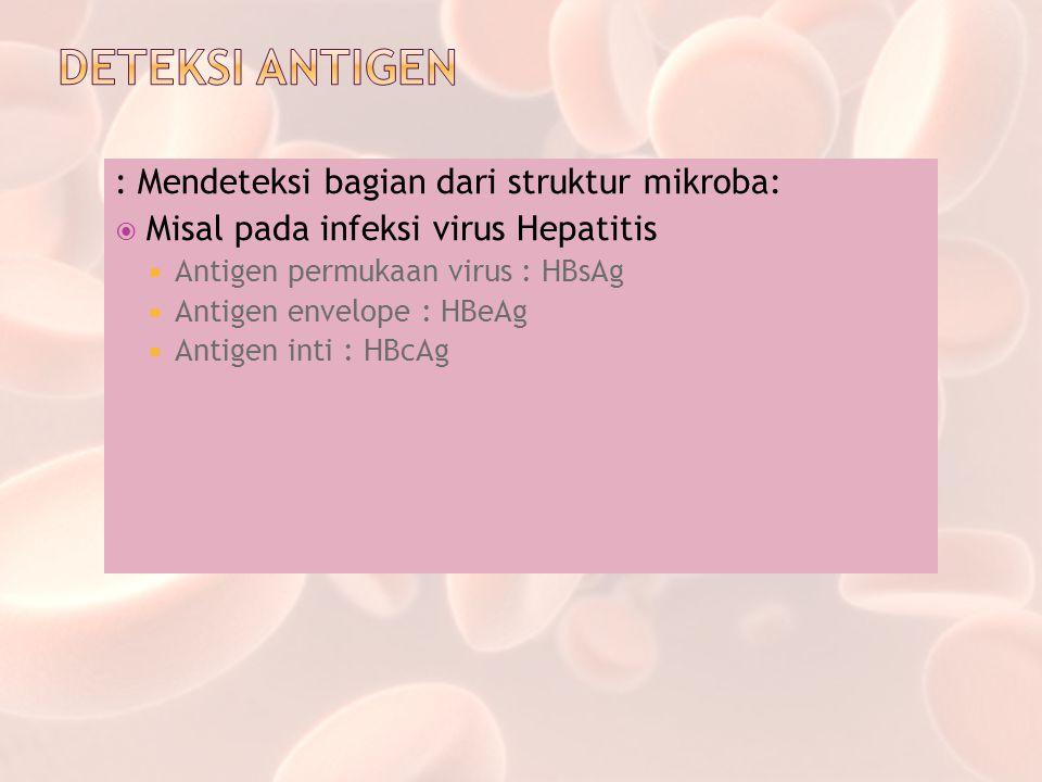 : Mendeteksi bagian dari struktur mikroba:  Misal pada infeksi virus Hepatitis  Antigen permukaan virus : HBsAg  Antigen envelope : HBeAg  Antigen