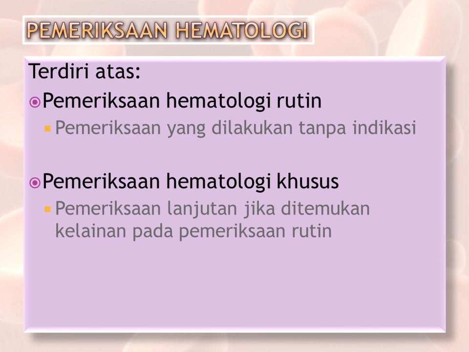 Terdiri atas:  Pemeriksaan hematologi rutin  Pemeriksaan yang dilakukan tanpa indikasi  Pemeriksaan hematologi khusus  Pemeriksaan lanjutan jika d