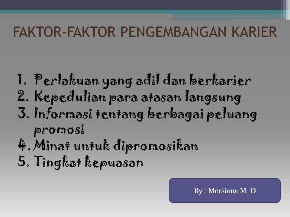 FAKTOR-FAKTOR PENGEMBANGAN KARIER 1.Perlakuan yang adil dan berkarier 2.Kepedulian para atasan langsung 3.Informasi tentang berbagai peluang promosi 4