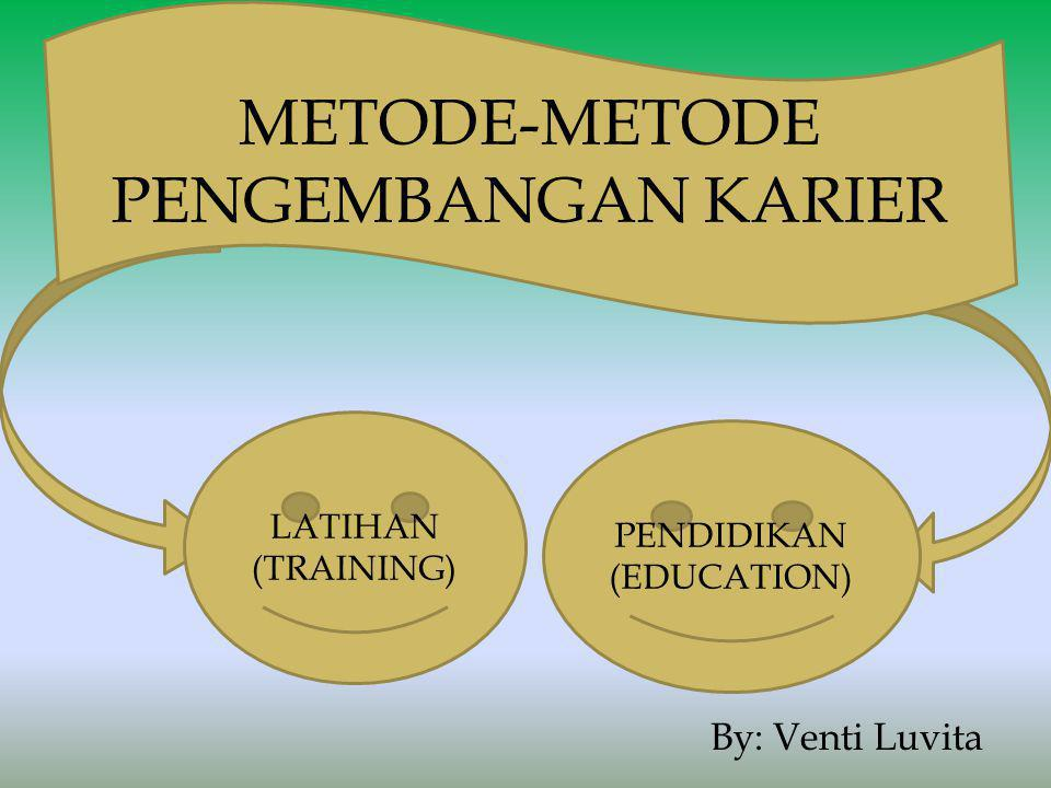 By: Venti Luvita LATIHAN (TRAINING) PENDIDIKAN (EDUCATION) METODE-METODE PENGEMBANGAN KARIER