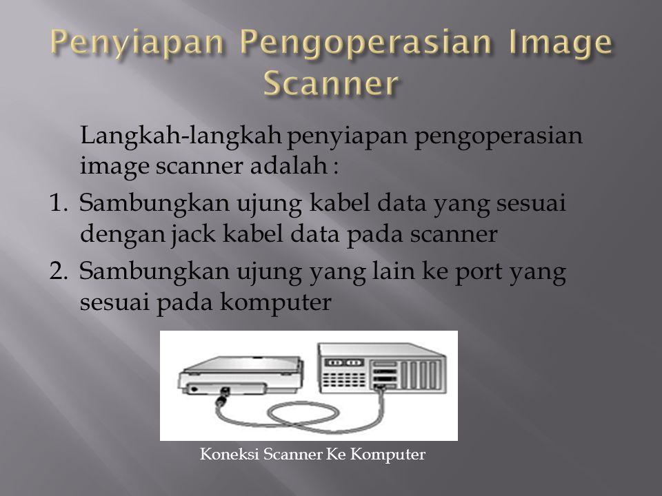Langkah-langkah penyiapan pengoperasian image scanner adalah : 1.Sambungkan ujung kabel data yang sesuai dengan jack kabel data pada scanner 2.Sambung