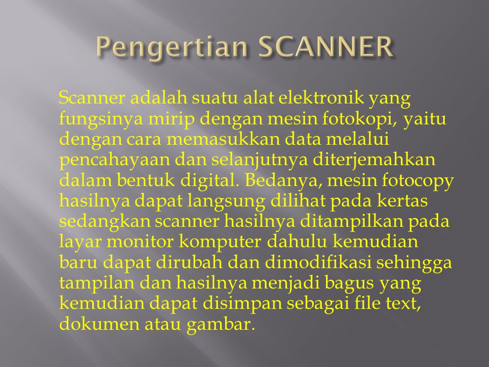 Scanner adalah suatu alat elektronik yang fungsinya mirip dengan mesin fotokopi, yaitu dengan cara memasukkan data melalui pencahayaan dan selanjutnya
