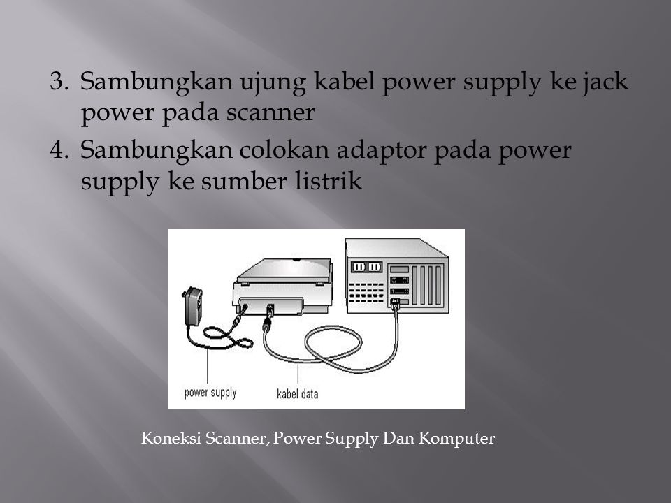 3.Sambungkan ujung kabel power supply ke jack power pada scanner 4.Sambungkan colokan adaptor pada power supply ke sumber listrik Koneksi Scanner, Power Supply Dan Komputer