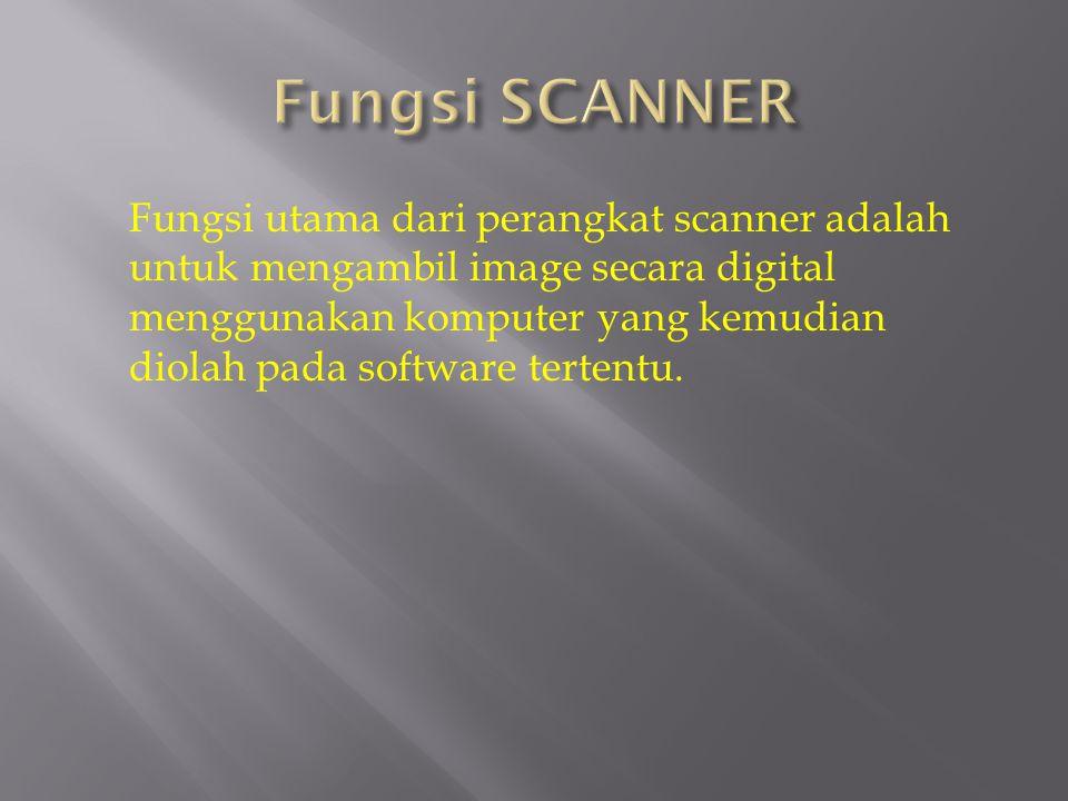 Fungsi utama dari perangkat scanner adalah untuk mengambil image secara digital menggunakan komputer yang kemudian diolah pada software tertentu.
