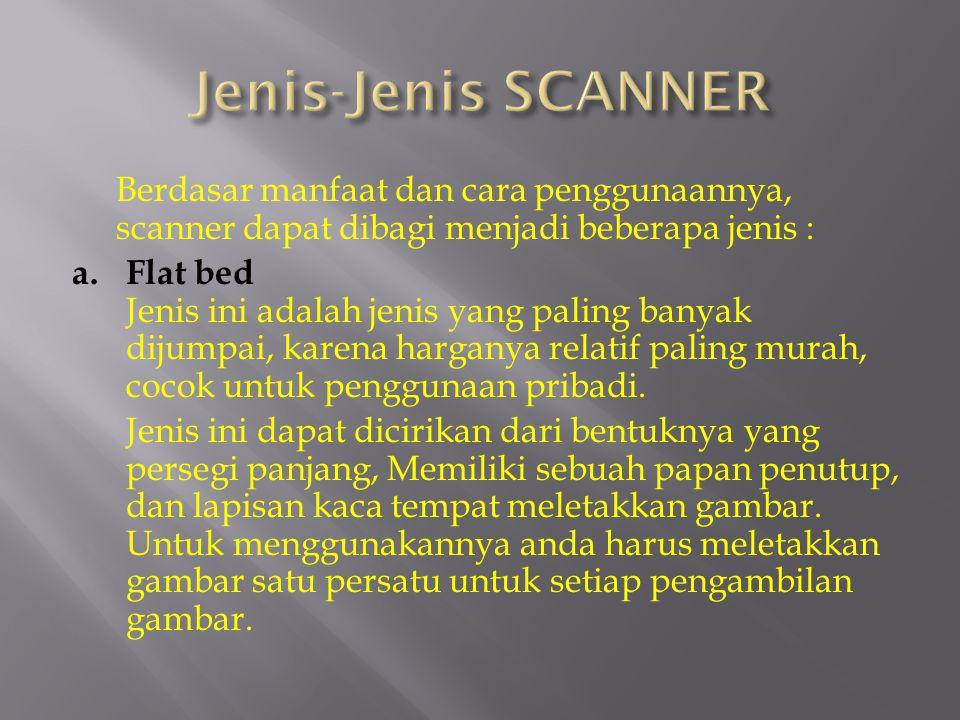 Berdasar manfaat dan cara penggunaannya, scanner dapat dibagi menjadi beberapa jenis : a.Flat bed Jenis ini adalah jenis yang paling banyak dijumpai,